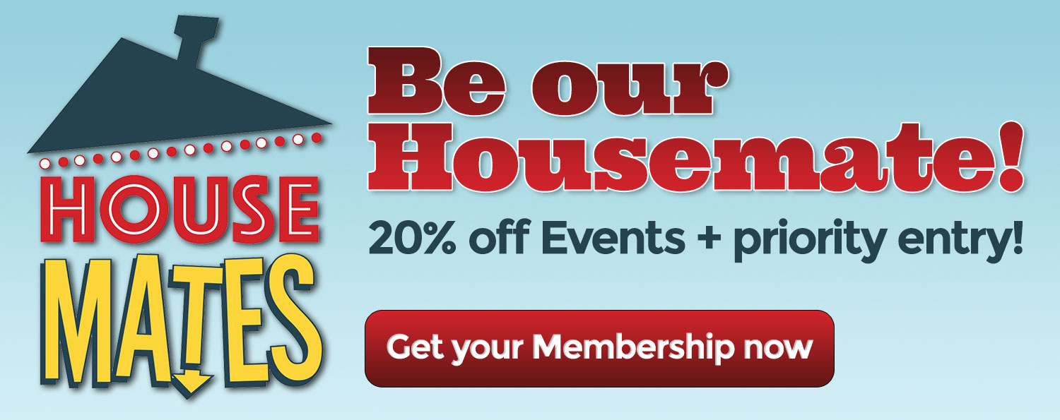 Be our Housemate! Discounted events and priority seating!