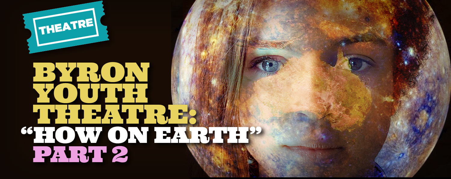 "Byron Youth Theatre: ""How on Earth (Part 2)"""